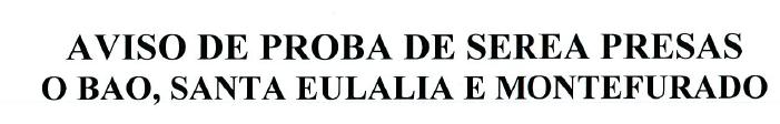 AVISO PROBA SEREAS PRESAS O BAO, SANTA EULALIA E MONTEFURADO